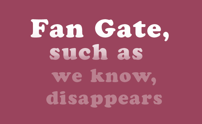 Fan Gate, such as we know, disappears